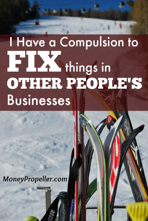 I have a compulsion to fix things in other people's businesses
