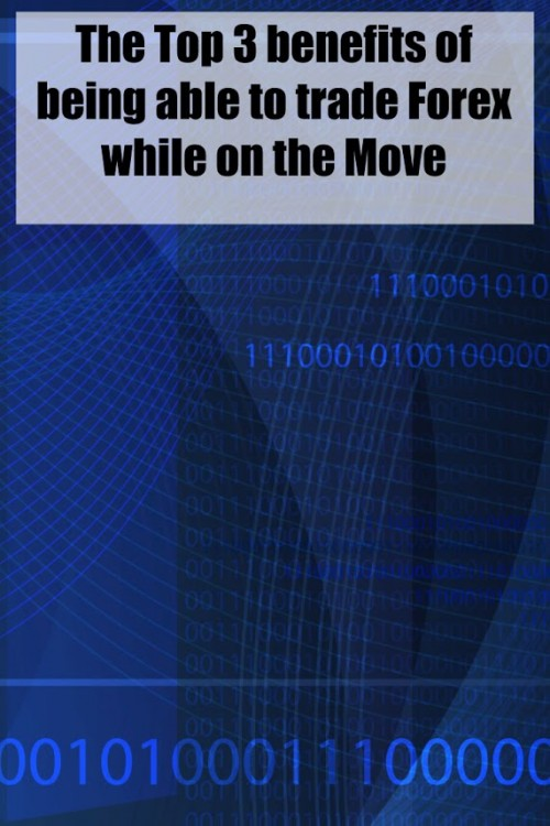 Top 3 Benefits of being able to trade Forex while on the Move