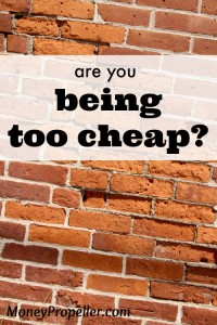 It is SO possible to be too cheap. Undo the mental blocks that are you keeping you there!